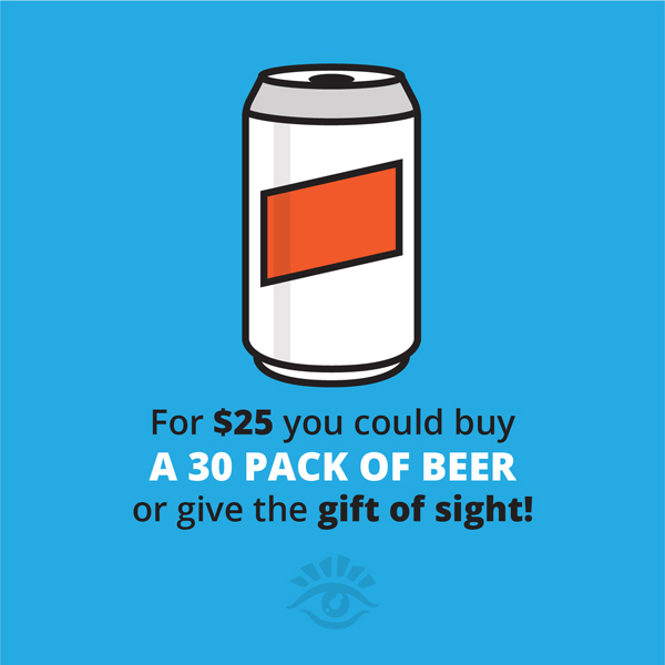 For $25 You Can Buy A 30 Pack Of Beer Or Give The Gift Of Sight!