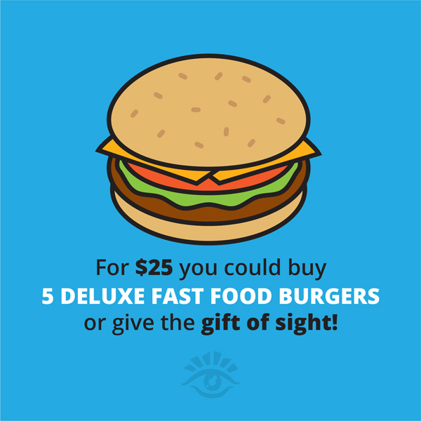 For $25 You Could Buy 5 Deluxe Fast Food Burgers Or Give The Gift Of Sight!