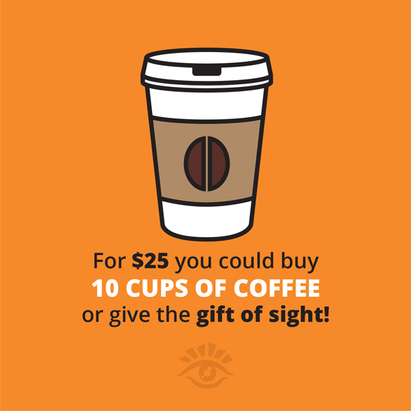 For $25 You Could Buy 10 Cups Of Coffee Or Give The Gift Of Sight!
